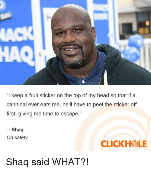 """Dank, Head, and Shaq: a3  HAQ  """"I keep a fruit sticker on the top of my head so that if a  cannibal ever eats me, he'll have to peel the sticker off  first, giving me time to escape.""""  Shaq  On safety  CLICKHOLE Shaq said WHAT?!"""
