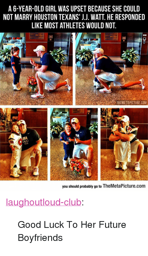 """Houston Texans: A6-YEAR-OLD GIRL WAS UPSET BECAUSE SHE COULD  NOT MARRY HOUSTON TEXANS' J.J. WATT. HE RESPONDED  LIKE MOST ATHLETES WOULD NOT  90  THEMETAPICTURE COM  SA  you should probably go to TheMetaPicture.com <p><a href=""""http://laughoutloud-club.tumblr.com/post/156043848749/good-luck-to-her-future-boyfriends"""" class=""""tumblr_blog"""">laughoutloud-club</a>:</p>  <blockquote><p>Good Luck To Her Future Boyfriends</p></blockquote>"""
