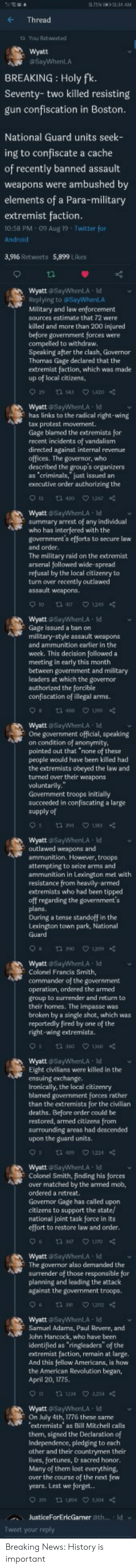 "ironically: a75N 1234 AM  Thread  ta You Retweet.ed  wyatt  aSayWhenLA  BREAKING Holy fk.  Seventy-two killed resisting  gun confiscation in Boston.  National Guard units seek-  ing to confiscate a cache  of recently banned assault  weapons were ambushed by  elements of a Para-military  extremist faction.  10:58 PM 09 Aug 19 Twitter for  Android  3,916 Retweets 5,899 Likes  Wyatt @SayWhenLA ld  Replying to @SayWhenLA  Military and law enforcement  sources estimate that 72 were-  killed and more than 200 injured  before government forces were  compelled to withdraw.  Speaking after the clash, Governor  Thomas Gage declared that the  extremist faction, which was made  up of local citizens,  29 tn 543  1,420  Wyatt @SayWhenLA Id  has links to the radical right-wing  tax protest movement.  Gage blamed the extremists for  recent incidents of vandalism  directed against internal revenue  offices. The governor, who  described the group's organizers  as 'criminals,"" just issued an  executive order authorizing the  12t 420 1267  wyatt SayWhenLA ld  summary arrest of any individual  who has interfered with the  government's efforts to secure law  and order.  The military raid on the extremist  arsenal followed wide-spread  refusal by the local citizenry to  turn over recently outlawed  assault weapons  1n 417  129  WyattSayWhenLA Id  Gage issued a ban on  military-style assault weapons  and ammunition earlier in the  woek. This decision followed a  meeting in early this month  between govermment and military  leaders at which the governor  authorized the forcible  confiscation of illegal arms.  1 400 190  Wyatt SayWhenLA ld  One government official, speaking  on condition of anonymity  pointed out that ""none of these  people would have been killed had  the extremists obeyed the law and  turned over their weapons  voluntarily.  Government troops initially  succeeded in confiscating a large  supply of  183  Wyatt SayWhenLA ld  outlawed weapons and  ammunition. However, troops  attempting to seize arms and  ammunition in Lexington met with  resistance from heavily armed  extremists who had been tipped  aff regarding the government's  plans.  During a tense standoff in the  Lexington town park, National  Guard  t 1209  1 0  Wyatt SayWhenLA Id  Colonel Francis Smith,  commander of the government  operation, ordered the armed  group to surrender and return to  their homes. The impasse was  broken by a single shot, which was  repartedly fired by one  of the  right-wing extremists.  tu 3s0 160  Q1360  Wyatt SayWhenLA Id  Eight civilians were killed in the  Aensuing exchange.  Ironically, the local citizenry  blamed government forces rather  than the extremists for the civilian  deaths. Before order could be  restored, armed citizens from  surrounding areas had descended  upon the guard units  1 409 1224  Wyatt @SayWhenLA Id  Colonel Smith, finding his forces  aver matched by the armed mob,  ordered a retreat.  Governor Gage has called upon  citizens to support the state  national joint task force in its  effort to restore law and order.  n 367  uTO  Wyatt @SayWhenLA Id  The governor also demanded the  surrender of those responsible for  planning and leading the attack  against the government troops  t 1202  6  n 38  WyattSayWhenLA Id  Samuel Adams, Paul Revere, and  John Hancock, who have been  identified as ringleaders"" of the  extremist faction, remain at large.  And this fellow Americans, is how  the American Revolution began,  April 20, 1775  n u34 254  Wyatt SayWhenLA Id  On July 4th, 1776 these same  extremists as Bill Mitchell calls  them, signed the Declaration of  Independence, pledging to each  ather and their countrymen their  lives, fortunes, & sacred honor.  Many of them lost everything,  aver the course of the next few  years. Lest we forget..  un 504  JusticeForEricGarmer @th.. Id  Tweet your reply Breaking News: History is important"