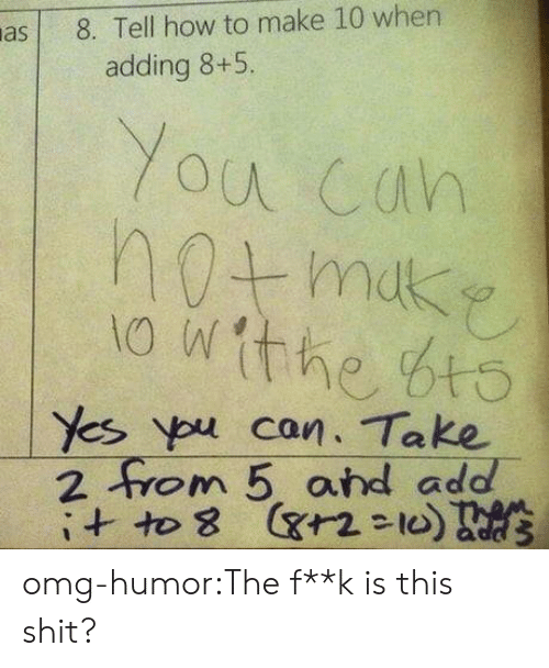 ypu: a8. Tell how to make 10 when  adding 8+5.  Yes ypu can. Take  2 om 5 ard add  ヤ2-10 omg-humor:The f**k is this shit?