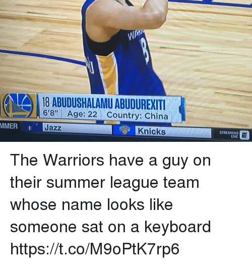 """New York Knicks, Sports, and China: (AA) 18 ABUDUSHALAMU ABUDUREXITI  6'8"""" Age: 22 Country: China  Jazz  Knicks  STREAMING  LIVE The Warriors have a guy on their summer league team whose name looks like someone sat on a keyboard https://t.co/M9oPtK7rp6"""