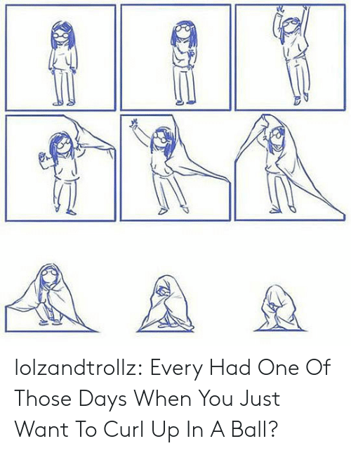Tumblr, Blog, and Com: AA lolzandtrollz:  Every Had One Of Those Days When You Just Want To Curl Up In A Ball?