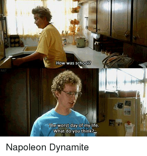 the worst day of my life: AA7  How was school?  The worst day of my life.  What do you think? Napoleon Dynamite