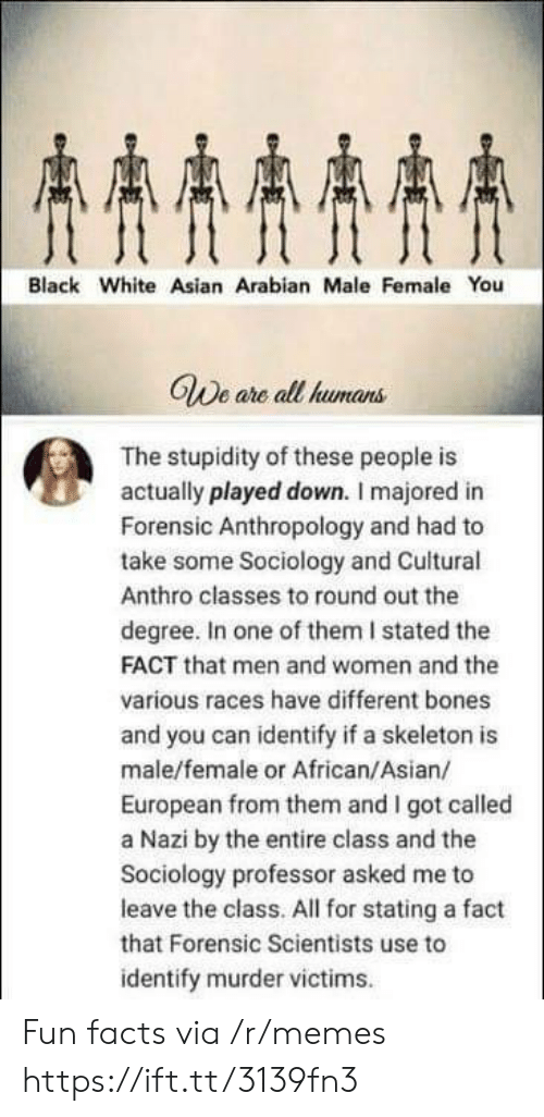 Stated: AAAA  Black White Asian Arabian Male Female You  GWe are all humans  The stupidity of these people is  actually played down. I majored in  Forensic Anthropology and had to  take some Sociology and Cuitural  Anthro classes to round out the  degree. In one of them I stated the  FACT that men and women and the  various races have different bones  and you can identify if a skeleton is  male/female or African/Asian/  European from them and I got called  a Nazi by the entire class and the  Sociology professor asked me to  leave the class. All for stating a fact  that Forensic Scientists use to  identify murder victims Fun facts via /r/memes https://ift.tt/3139fn3