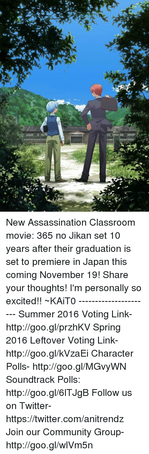 Assassination Classroom: aaaaL.R  tmrm  소 New Assassination Classroom movie: 365 no Jikan set 10 years after their graduation is set to premiere in Japan this coming November 19!  Share your thoughts! I'm personally so excited!!  ~KAiT0  ----------------------  Summer 2016 Voting Link- http://goo.gl/przhKV Spring 2016 Leftover Voting Link- http://goo.gl/kVzaEi Character Polls- http://goo.gl/MGvyWN Soundtrack Polls: http://goo.gl/6lTJgB Follow us on Twitter- https://twitter.com/anitrendz Join our Community Group- http://goo.gl/wlVm5n