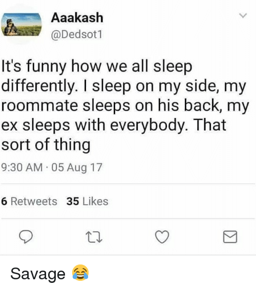 Funny, Memes, and Roommate: Aaakash  @Dedsotl  It's funny how we all sleep  differently. I sleep on my side, my  roommate sleeps on his back, my  ex sleeps with everybody. That  sort of thing  9:30 AM 05 Aug 17  6 Retweets 35 Likes Savage 😂