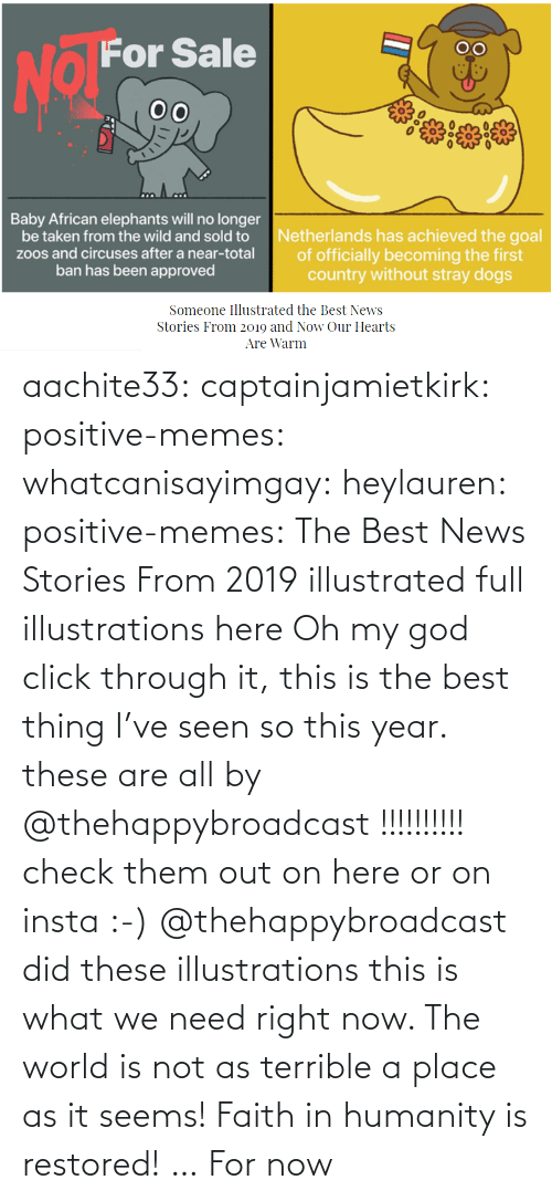 Oh: aachite33: captainjamietkirk:   positive-memes:  whatcanisayimgay:   heylauren:  positive-memes:    The Best News Stories From 2019 illustrated full illustrations here  Oh my god click through it, this is the best thing I've seen so this year.  these are all by @thehappybroadcast !!!!!!!!!! check them out on here or on insta :-)     @thehappybroadcast did these illustrations  this is what we need right now. The world is not as terrible a place as it seems!    Faith in humanity is restored! … For now
