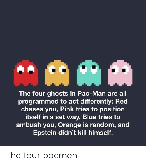 Blue, Orange, and Pac-Man: AAM  The four ghosts in Pac-Man are all  programmed to act differently: Red  chases you, Pink tries to position  itself in a set way, Blue tries to  ambush you, Orange is random, and  Epstein didn't kill himself. The four pacmen