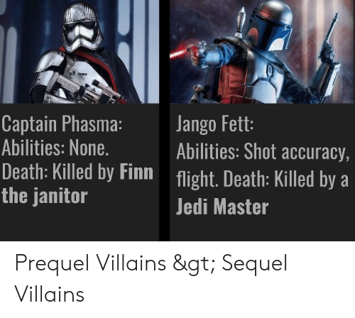Finn, Jedi, and Death: aamn  Captain Phasma:  Abilities: None.  Death: Killed by Finn  the janitor  Jango Fett:  Abilities: Shot accuracy,  flight. Death: Killed by  Jedi Master Prequel Villains > Sequel Villains