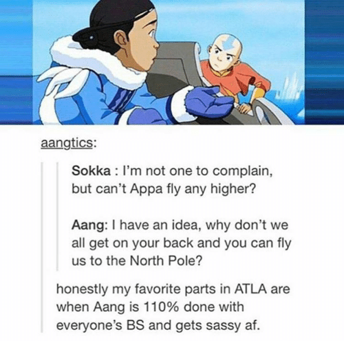 atla: aangtics:  Sokka I'm not one to complain,  but can't Appa fly any higher?  Aang: have an idea, why don't we  all get on your back and you can fly  us to the North Pole?  honestly my favorite parts in ATLA are  when Aang is 110% done with  everyone's BS and gets sassy af.
