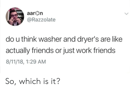 Friends, Work, and Think: aar On  @Razzolate  do u think washer and dryer's are like  actually friends or just work friends  8/11/18, 1:29 AM So, which is it?