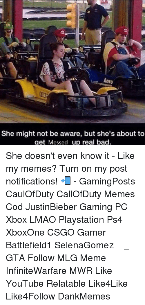 Mlg Memes: Aaro  She might not be aware, but she's about to  get Messed up real bad. She doesn't even know it - Like my memes? Turn on my post notifications! 📲 - GamingPosts CaulOfDuty CallOfDuty Memes Cod JustinBieber Gaming PC Xbox LMAO Playstation Ps4 XboxOne CSGO Gamer Battlefield1 SelenaGomez بوس_ستيشن GTA Follow MLG Meme InfiniteWarfare MWR Like YouTube Relatable Like4Like Like4Follow DankMemes