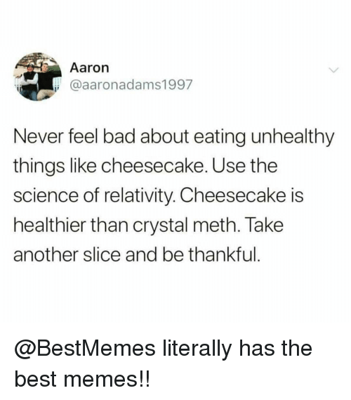 Bad, Memes, and Best: Aaron  @aaronadams1997  Never feel bad about eating unhealthy  things like cheesecake. Use the  science of relativity. Cheesecake is  healthier than crystal meth. Take  another slice and be thankful @BestMemes literally has the best memes!!