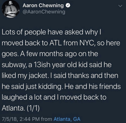 And Then He: Aaron Chewning  @AaronChewning  Lots of people have asked why I  moved back to ATL from NYC, so here  goes. A few months ago on the  subway, a 13ish year old kid said he  liked my jacket. I said thanks and then  he said just kidding. He and his friends  laughed a lot and I moved back to  Atlanta. (1/1)  7/5/18, 2:44 PM from Atlanta, GA