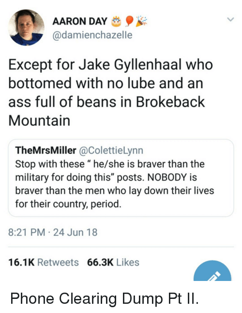 "Jake Gyllenhaal: AARON DAY  @damienchazelle  Except for Jake Gyllenhaal who  bottomed with no lube and an  ass full of beans in Brokeback  Mountain  TheMrsMiller @ColettieLynn  Stop with these ""he/she is braver than the  military for doing this"" posts. NOBODY is  braver than the men who lay down their lives  for their country, period  8:21 PM 24 Jun 18  16.1K Retweets 66.3K Likes Phone Clearing Dump Pt II."