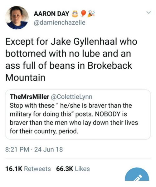 "Jake Gyllenhaal: AARON DAY  @damienchazelle  Except for Jake Gyllenhaal who  bottomed with no lube and an  ass full of beans in Brokeback  Mountain  TheMrsMiller @ColettieLynn  Stop with these ""he/she is braver than the  military for doing this"" posts. NOBODY is  braver than the men who lay down their lives  for their country, period  8:21 PM 24 Jun 18  16.1K Retweets 66.3K Likes"