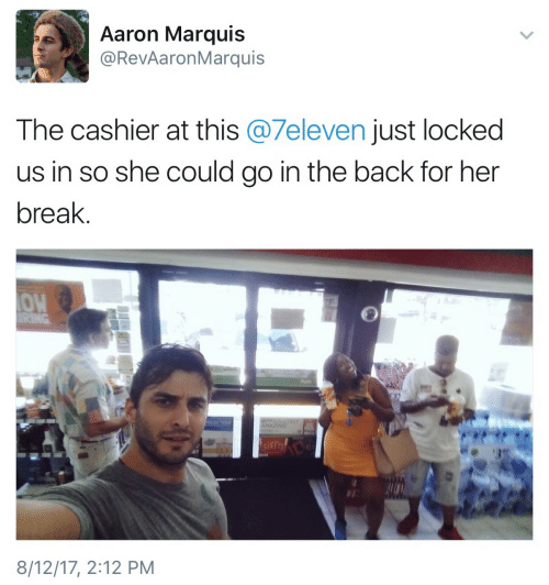 Break, Back, and Her: Aaron Marquis  @RevAaronMarquis  The cashier at this @7eleven just locked  us in so she could go in the back for her  break.  OW  8/12/17, 2:12 PM