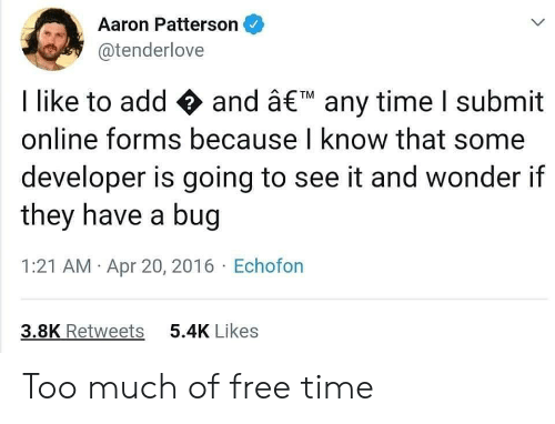Too Much, Free, and Time: Aaron Patterson  @tenderlove  I like to add and â€M any time I submit  online forms because I know that some  developer is going to see it and wonder if  they have a bug  1:21 AM Apr 20, 2016 Echofon  3.8K Retweets  5.4K Likes Too much of free time