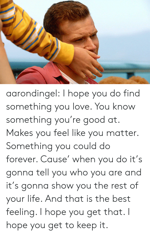 You Do It: aarondingel:  I hope you do find something you love. You know something you're good at. Makes you feel like you matter. Something you could do forever. Cause' when you do it's gonna tell you who you are and it's gonna show you the rest of your life. And that is the best feeling. I hope you get that. I hope you get to keep it.