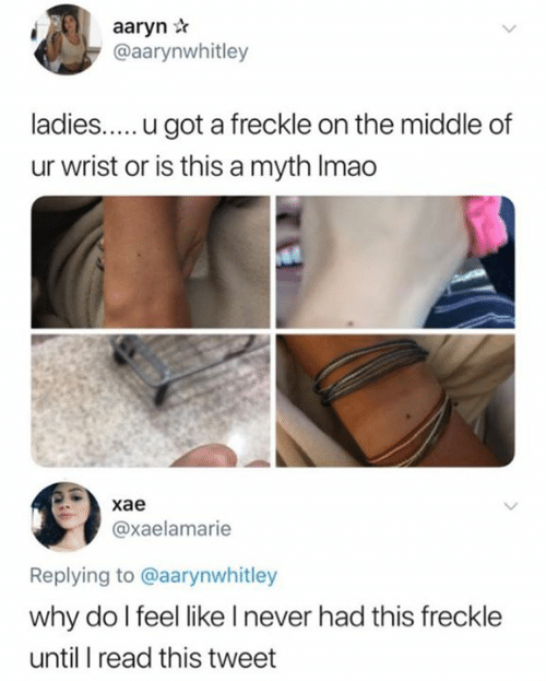 The Middle, Never, and Got: aaryn r  @aarynwhitley  ladies.... .u got a freckle on the middle of  ur wrist or is this a myth Imao  | хае  @xaelamarie  Replying to @aarynwhitley  why do I feel like I never had this freckle  until I read this tweet