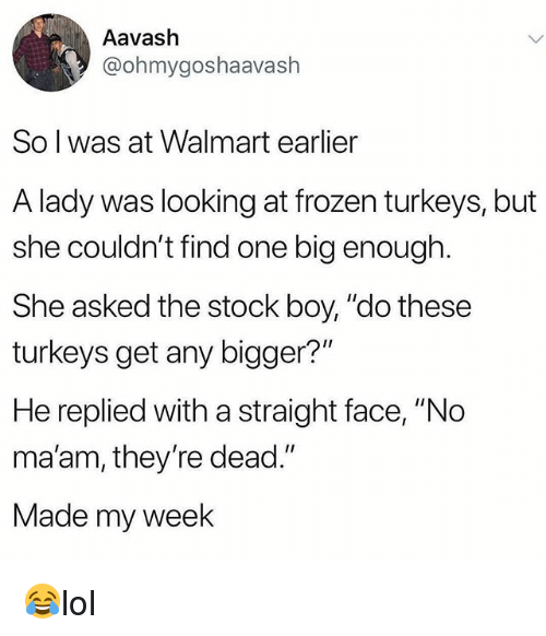 """Frozen, Memes, and Walmart: Aavash  @ohmygoshaavash  So l was at Walmart earlier  A lady was looking at frozen turkeys, but  she couldn't find one big enough  She asked the stock boy, """"do these  turkeys get any bigger?""""  He replied with a straight face, """"No  ma'am, they're dead.""""  Made my week 😂lol"""