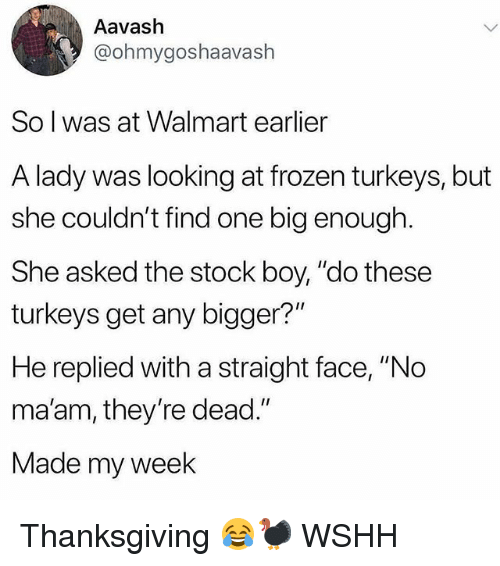 "Frozen, Memes, and Thanksgiving: Aavash  @ohmygoshaavash  So l was at Walmart earlier  A lady was looking at frozen turkeys, but  she couldn't find one big enough  She asked the stock boy, ""do these  turkeys get any bigger?""  He replied with a straight face, ""No  ma'am, they're dead.""  Made my week Thanksgiving 😂🦃 WSHH"