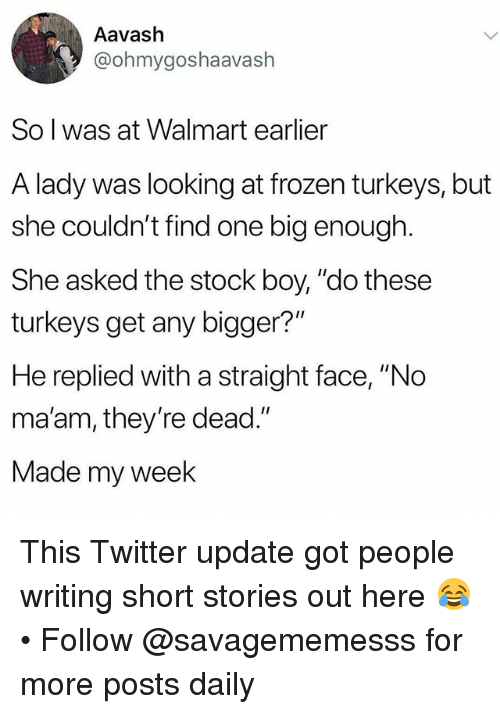 """Frozen, Memes, and Twitter: Aavash  @ohmygoshaavash  So l was at Walmart earlier  A lady was looking at frozen turkeys, but  she couldn't find one big enough  She asked the stock boy, """"do these  turkeys get any bigger?""""  He replied with a straight face, """"No  ma'am, they're dead.""""  Made my week This Twitter update got people writing short stories out here 😂 • Follow @savagememesss for more posts daily"""