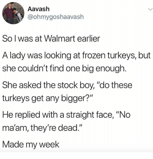 """Frozen, Walmart, and Boy: Aavash  @ohmygoshaavash  So l was at Walmart earlier  A lady was looking at frozen turkeys, but  she couldn't find one big enough.  She asked the stock boy, """"do these  turkeys get any bigger?""""  He replied with a straight face, """"No  ma'am, they're dead.""""  Made my week"""