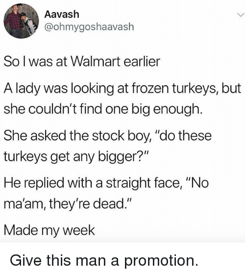 """Frozen, Funny, and Walmart: Aavash  @ohmygoshaavash  So l was at Walmart earlier  A lady was looking at frozen turkeys, but  she couldn't find one big enough  She asked the stock boy, """"do these  turkeys get any bigger?""""  He replied with a straight face, """"No  ma'am, they're dead.""""  Made my week Give this man a promotion."""