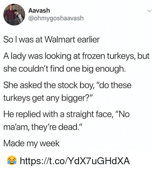 """Frozen, Walmart, and Boy: Aavash  @ohmygoshaavash  So l was at Walmart earlier  A lady was looking at frozen turkeys, but  she couldn't find one big enough.  She asked the stock boy, """"do these  turkeys get any bigger?""""  He replied with a straight face, """"No  ma'am, they're dead.""""  Made my week 😂 https://t.co/YdX7uGHdXA"""