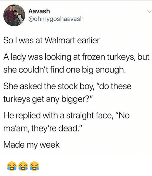 """Frozen, Funny, and Walmart: Aavash  @ohmygoshaavaslh  So l was at Walmart earlier  A lady was looking at frozen turkeys, but  she couldn't find one big enough.  She asked the stock boy, """"do these  turkeys get any bigger?""""  He replied with a straight face, """"No  ma'am, they're dead.""""  Made my week 😂😂😂"""
