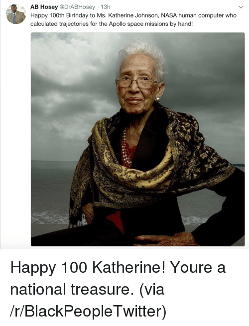 katherine: AB Hosey @DrABHosey 13h  Happy 100th Birthday to Ms. Katherine Johnson, NASA human computer who  calculated trajectories for the Apollo space missions by hand! Happy 100 Katherine! Youre a national treasure. (via /r/BlackPeopleTwitter)