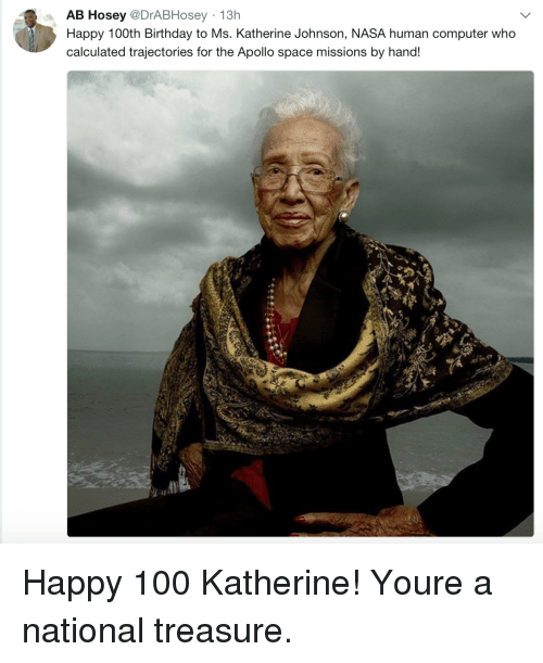 katherine: AB Hosey @DrABHosey 13h  Happy 100th Birthday to Ms. Katherine Johnson, NASA human computer who  calculated trajectories for the Apollo space missions by hand! Happy 100 Katherine! Youre a national treasure.