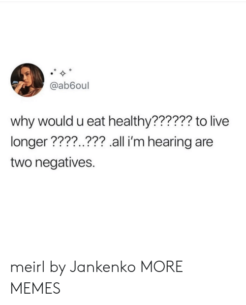 Eat Healthy: @ab6oul  why would u eat healthy?????? to live  longer ????..??? all i'm hearing are  two negatives. meirl by Jankenko MORE MEMES