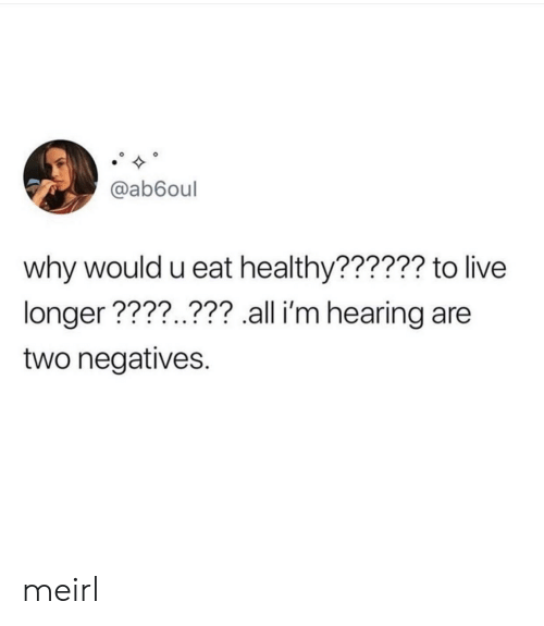 Eat Healthy: @ab6oul  why would u eat healthy?????? to live  longer ????..??? all i'm hearing are  two negatives. meirl