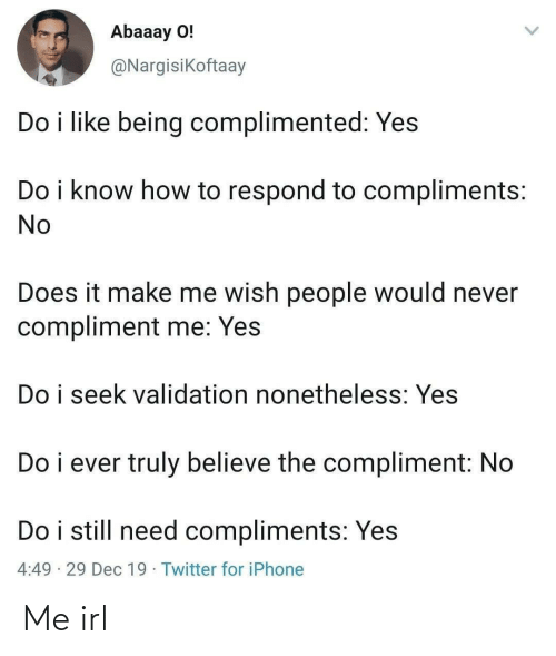 Do I: Abaaay O!  @Nargisikoftaay  Do i like being complimented: Yes  Do i know how to respond to compliments:  No  Does it make me wish people would never  compliment me: Yes  Do i seek validation nonetheless: Yes  Do i ever truly believe the compliment: No  Do i still need compliments: Yes  4:49 · 29 Dec 19 · Twitter for iPhone Me irl