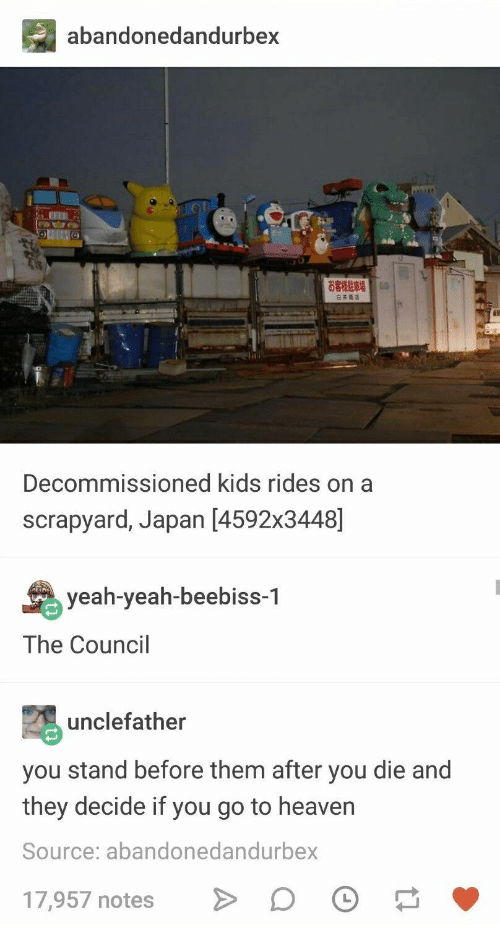Yeah, Japan, and Kids: abandonedandurbex  Decommissioned kids rides on a  scrapyard, Japan [4592x3448]  yeah-yeah-beebiss-1  The Council  unclefather  you stand before them after you die and  they decide if you go to heavern  Source: abandonedandurbex  17,957 notesD O