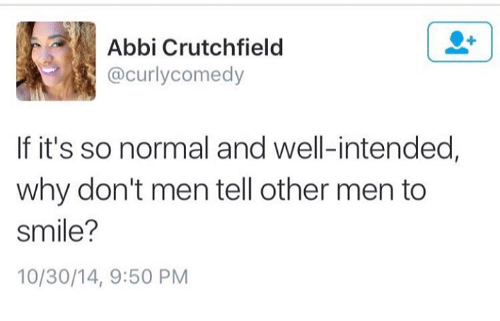 abbi: Abbi Crutchfield  (a curly comedy  If it's so normal and well-intended,  why don't men tell other men to  Smile?  10/30/14, 9:50 PM