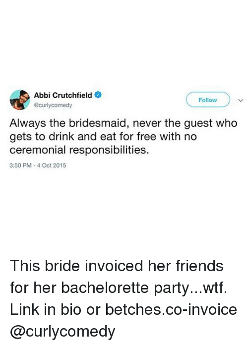 abbi: Abbi Crutchfield  Follow  @curlycomedy  Always the bridesmaid, never the guest who  gets to drink and eat for free with no  ceremonial responsibilities  3:50 PM- 4 Oct 2015 This bride invoiced her friends for her bachelorette party...wtf. Link in bio or betches.co-invoice @curlycomedy