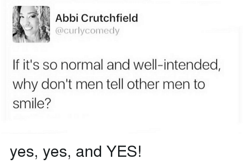 abbi: Abbi Crutchfielo  @curlycomedy  If it's so normal and well-intended,  why don't men tell other men to  smile? yes, yes, and YES!