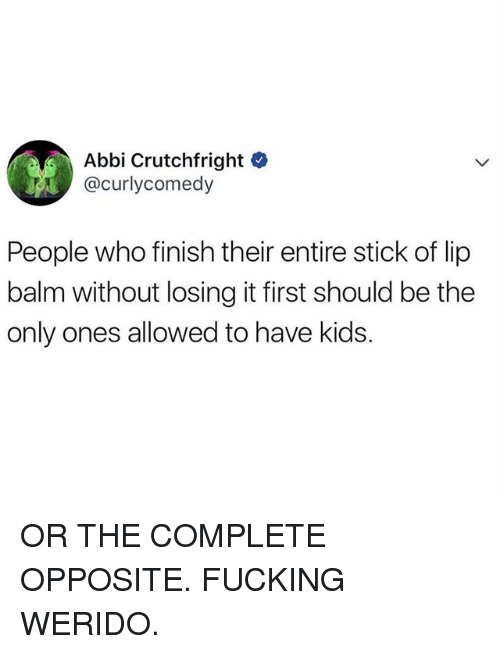 Fucking, Funny, and Kids: Abbi Crutchfright C  @curlycomedy  People who finish their entire stick of lip  balm without losing it first should be the  only ones allowed to have kids. OR THE COMPLETE OPPOSITE. FUCKING WERIDO.
