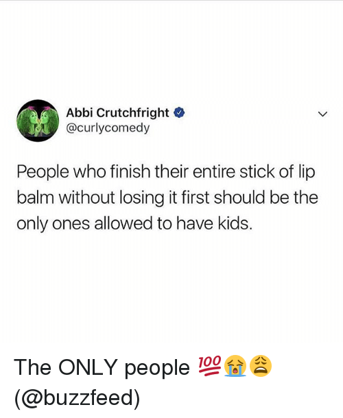 Memes, Buzzfeed, and Kids: Abbi Crutchfright  @curlycomedy  People who finish their entire stick of lip  balm without losing it first should be the  only ones allowed to have kids. The ONLY people 💯😭😩(@buzzfeed)