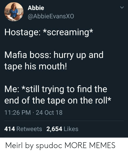 Dank, Memes, and Target: Abbie  @AbbieEvansX  Hostage: *screaming*  Mafia boss: hurry up and  tape his mouth!  Me: *still trying to find the  end of the tape on the roll*  11:26 PM 24 Oct 18  414 Retweets 2,654 Likes Meirl by spudoc MORE MEMES