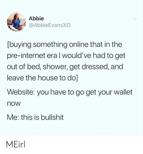 Wallet: Abbie  @AbbieEvansXO  [buying something online that in the  pre-internet eraI would've had to get  out of bed, shower, get dressed, and  leave the house to do]  Website: you have to go get your wallet  now  Me: this is bullshit MEirl