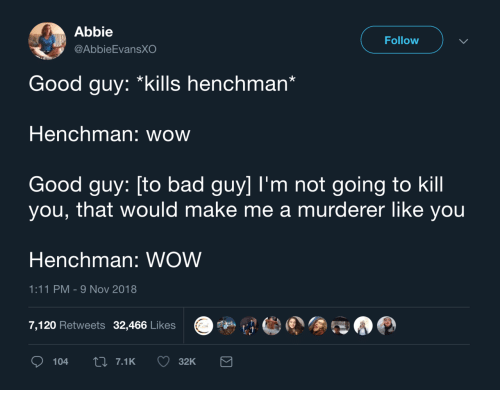 Murderer: Abbie  @AbbieEvansXO  Follow  Good guy: *kills henchman'  Henchman: wow  Good guy: [to bad guy] I'm not going to kill  you, that would make me a murderer like you  Henchman: WOW  1:11 PM-9 Nov 2018  7,120 Retweets 32,466 Likes