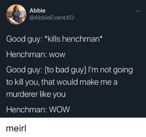 Murderer: Abbie  @AbbieEvansXO  Good guy: *kills henchman*  Henchman: wow  Good guy: [to bad guy] I'm not going  to kill you, that would make me a  murderer like you  Henchman: WOW meirl