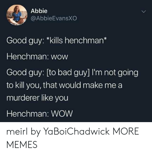 Bad, Dank, and Memes: Abbie  @AbbieEvansXO  Good guy: *kills henchman*  Henchman: wow  Good guy: [to bad guy] I'm not going  to kill you, that would make me a  murderer like you  Henchman: WOW meirl by YaBoiChadwick MORE MEMES