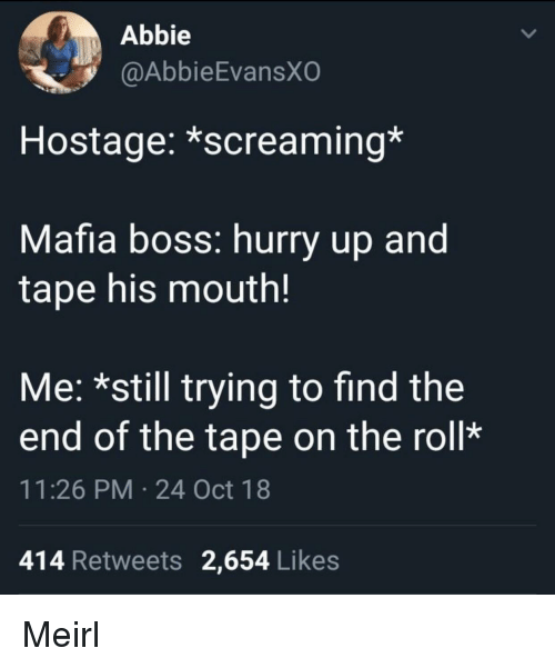 MeIRL, Mafia, and Boss: Abbie  @AbbieEvansXO  Hostage: *screaming*  Mafia boss: hurry up and  tape his mouth!  Me: *still trying to find the  end of the tape on the roll*  11:26 PM 24 Oct 18  414 Retweets 2,654 Likes Meirl