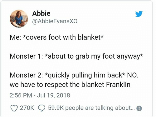 Grab My: Abbie  @AbbieEvansXO  Me: *covers foot with blanket*  Monster 1: *about to grab my foot anyway*  Monster 2: *quickly pulling him back* NO.  we have to respect the blanket Franklin  2:56 PM - Jul 19, 2018  O 270K 59.9K people are talking abou..