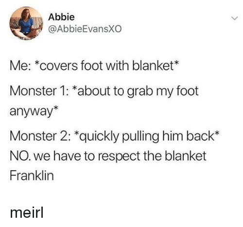 Grab My: Abbie  @AbbieEvansXO  Me: *covers foot with blanket*  Monster 1: *about to grab my foot  anyway*  Monster 2: *quickly pulling him back*  NO. we have to respect the blanket  Franklin meirl
